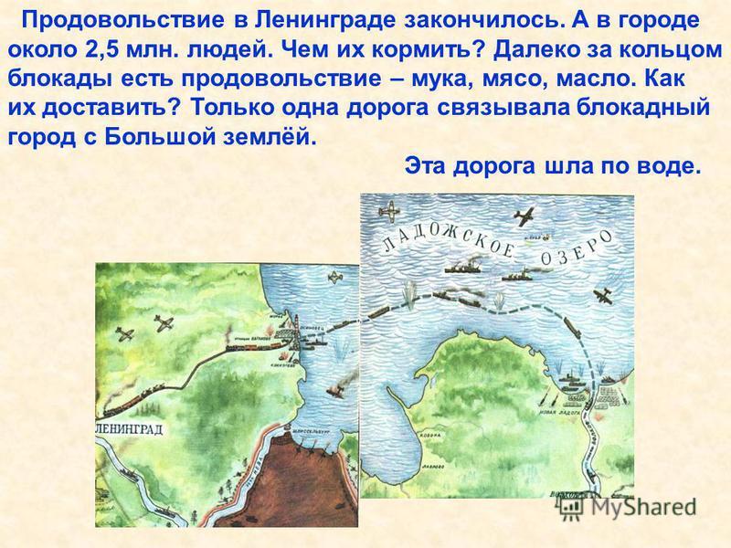 Продовольствие в Ленинграде закончилось. А в городе около 2,5 млн. людей. Чем их кормить? Далеко за кольцом блокады есть продовольствие – мука, мясо, масло. Как их доставить? Только одна дорога связывала блокадный город с Большой землёй. Эта дорога ш