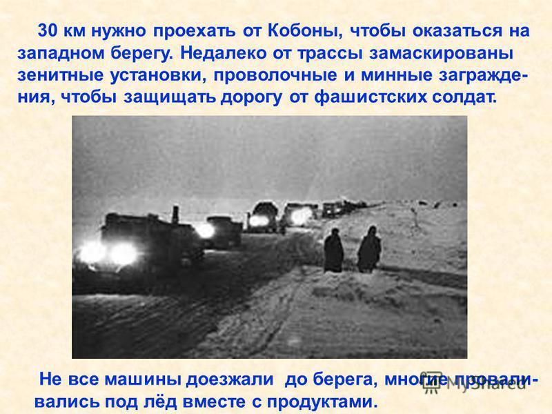 30 км нужно проехать от Кобоны, чтобы оказаться на западном берегу. Недалеко от трассы замаскированы зенитные установки, проволочные и минные заграждения, чтобы защищать дорогу от фашистских солдат. Не все машины доезжали до берега, многие провали- в