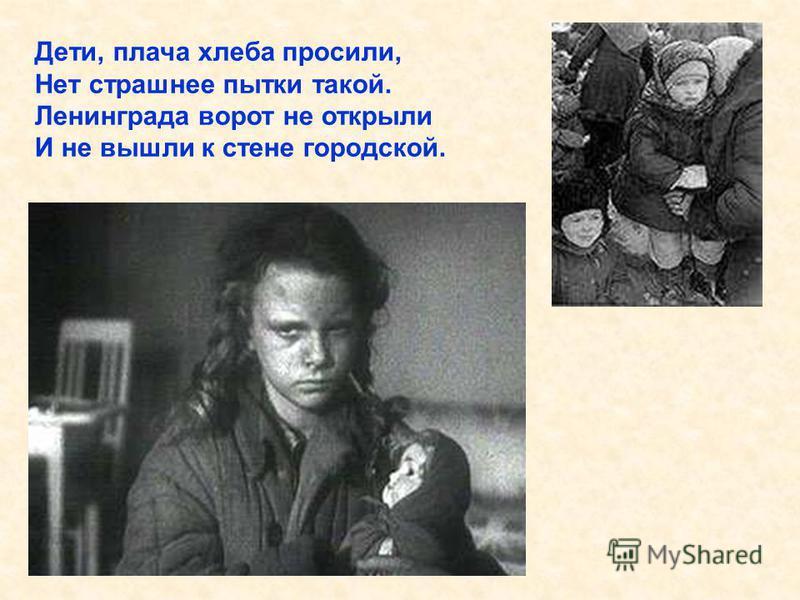 Дети, плача хлеба просили, Нет страшнее пытки такой. Ленинграда ворот не открыли И не вышли к стене городской. Дети, плача хлеба просили, Нет страшнее пытки такой. Ленинграда ворот не открыли И не вышли к стене городской.