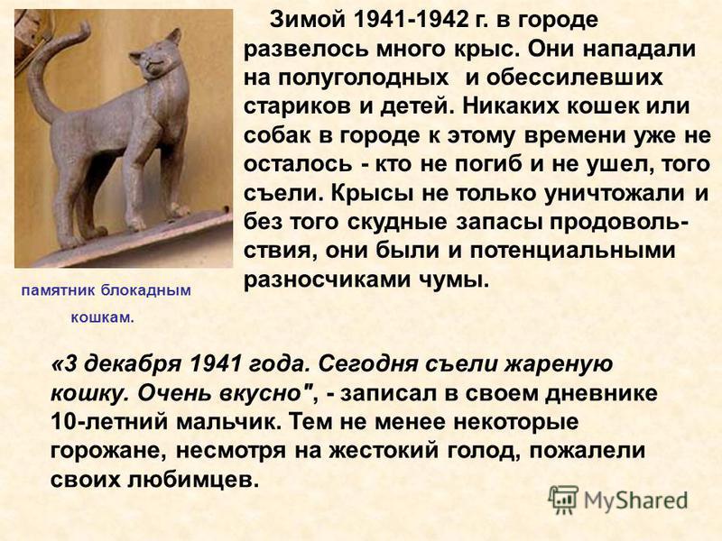 Зимой 1941-1942 г. в городе развелось много крыс. Они нападали на полуголодных и обессилевших стариков и детей. Никаких кошек или собак в городе к этому времени уже не осталось - кто не погиб и не ушел, того съели. Крысы не только уничтожали и без то