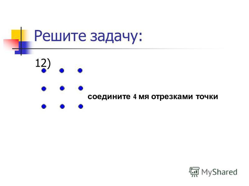 Решите задачу: 12) соедините 4 мя отрезками точки