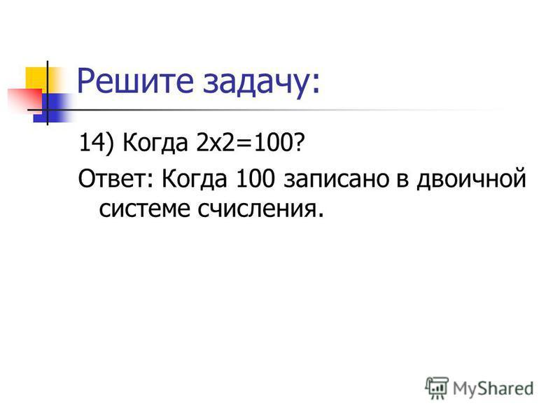 Решите задачу: 14) Когда 2 х 2=100? Ответ: Когда 100 записано в двоичной системе счисления.