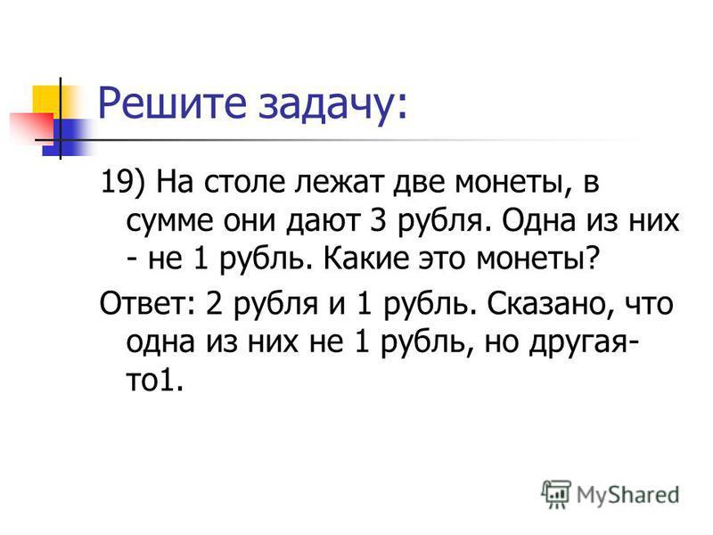 Решите задачу: 19) На столе лежат две монеты, в сумме они дают 3 рубля. Одна из них - не 1 рубль. Какие это монеты? Ответ: 2 рубля и 1 рубль. Сказано, что одна из них не 1 рубль, но другая- то 1.