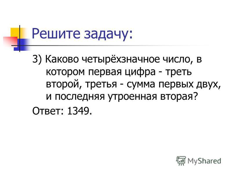 Решите задачу: 3) Каково четырёхзначное число, в котором первая цифра - треть второй, третья - сумма первых двух, и последняя утроенная вторая? Ответ: 1349.