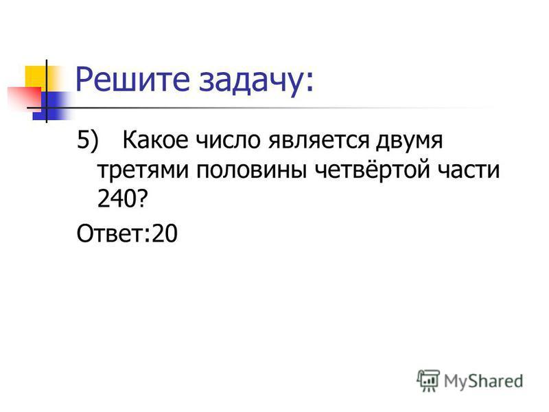 Решите задачу: 5) Какое число является двумя третями половины четвёртой части 240? Ответ:20