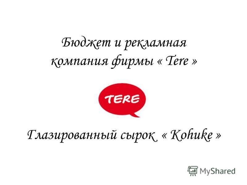 Бюджет и рекламная компания фирмы « Tere » Глазированный сырок « Kohuke »