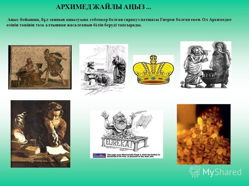АРХИМЕД ЖАЙЛЫ АҢЫЗ... Аңыз бойынша, бұл заңның ашылуына себепкер болған сиракуз патшасы Гиерон болған екен. Ол Архимедке өзінің тәжінің таза алтыннан жасалғанын біліп беруді тапсырады.