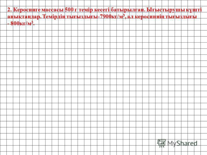 2. Керосинге массасы 500 г темір кесегі батырылған. Ығыстырушы күшті анықтаңдар. Темірдің тығыздығы-7900кг/м 3, ал керосиннің тығыздығы - 800кг/м 3.