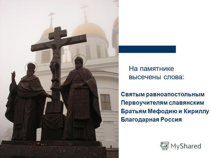 На памятнике высечены слова: Святым равноапостольным Первоучителям славянским Братьям Мефодию и Кириллу Благодарная Россия