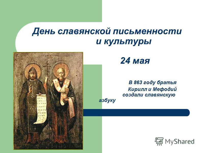День славянской письменности и культуры 24 мая В 863 году братья Кирилл и Мефодий создали славянскую азбуку
