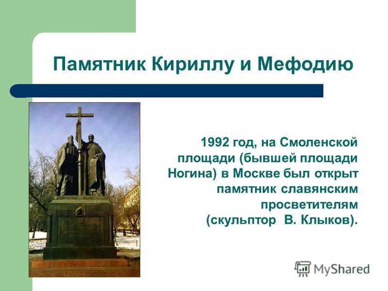 Памятник Кириллу и Мефодию 1992 год, на Смоленской площади (бывшей площади Ногина) в Москве был открыт памятник славянским просветителям (скульптор В. Клыков).