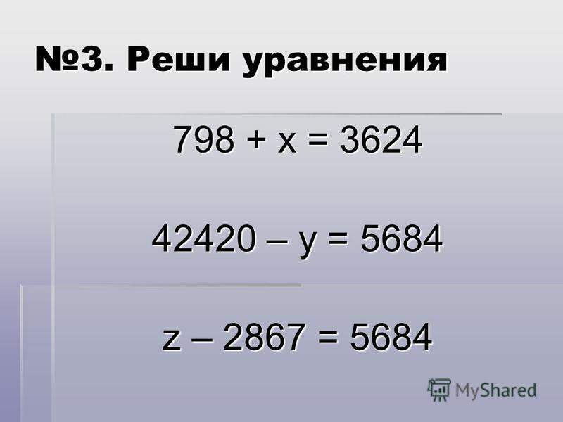 3. Реши уравнения 798 + х = 3624 42420 – у = 5684 z – 2867 = 5684