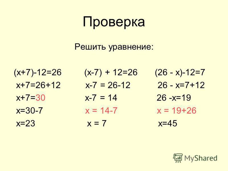 Проверка Решить уравнение: (х+7)-12=26 (х-7) + 12=26 (26 - х)-12=7 х+7=26+12 х-7 = 26-12 26 - х=7+12 х+7=30 х-7 = 14 26 -х=19 х=30-7 х = 14-7 х = 19+26 х=23 х = 7 х=45
