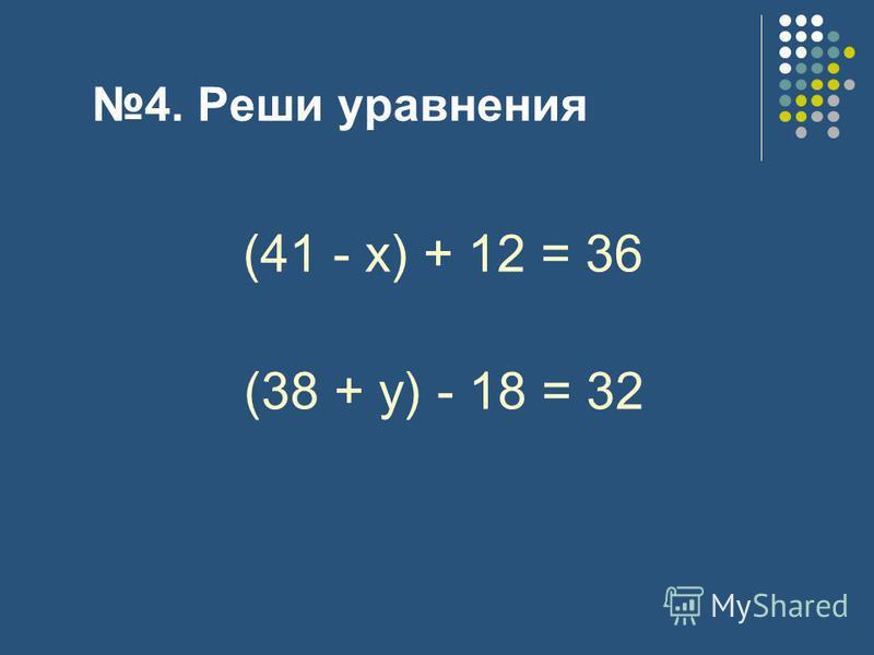 4. Реши уравнения (41 - х) + 12 = 36 (38 + у) - 18 = 32