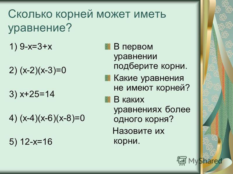 Сколько корней может иметь уравнение? 1) 9-х=3+х 2) (х-2)(х-3)=0 3) х+25=14 4) (х-4)(х-6)(х-8)=0 5) 12-х=16 В первом уравнении подберите корни. Какие уравнения не имеют корней? В каких уравнениях более одного корня? Назовите их корни.