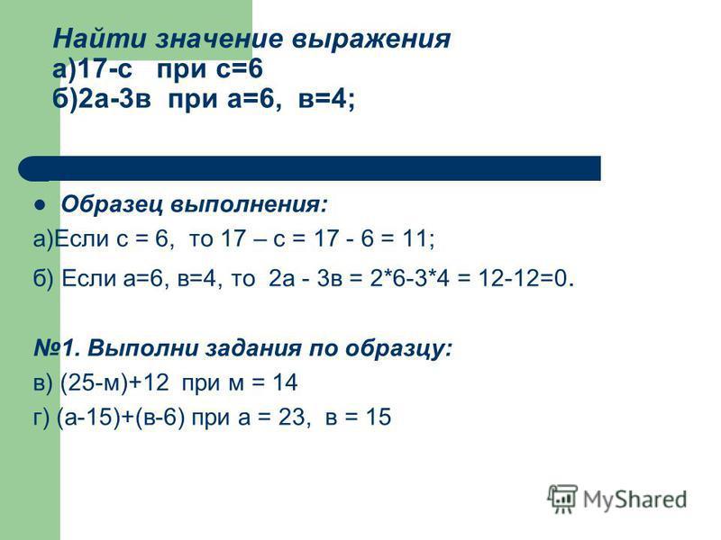 Найти значение выражения а)17-с при с=6 б)2 а-3 в при а=6, в=4; Образец выполнения: а)Если с = 6, то 17 – с = 17 - 6 = 11; б) Если а=6, в=4, то 2 а - 3 в = 2*6-3*4 = 12-12=0. 1. Выполни задания по образцу: в) (25-м)+12 при м = 14 г) (а-15)+(в-6) при