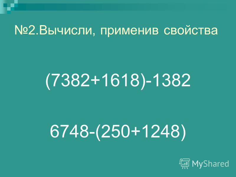 2.Вычисли, применив свойства (7382+1618)-1382 6748-(250+1248)