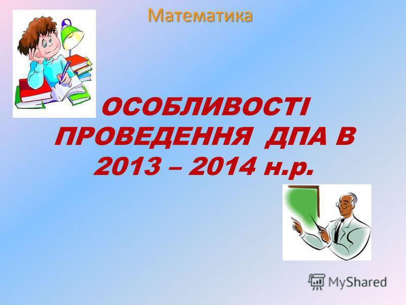 Математика ОСОБЛИВОСТІ ПРОВЕДЕННЯ ДПА В 2013 – 2014 н.р.
