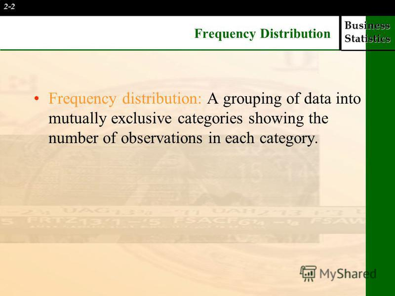 Business Statistics Frequency Distribution Frequency distribution: A grouping of data into mutually exclusive categories showing the number of observations in each category. 2-2