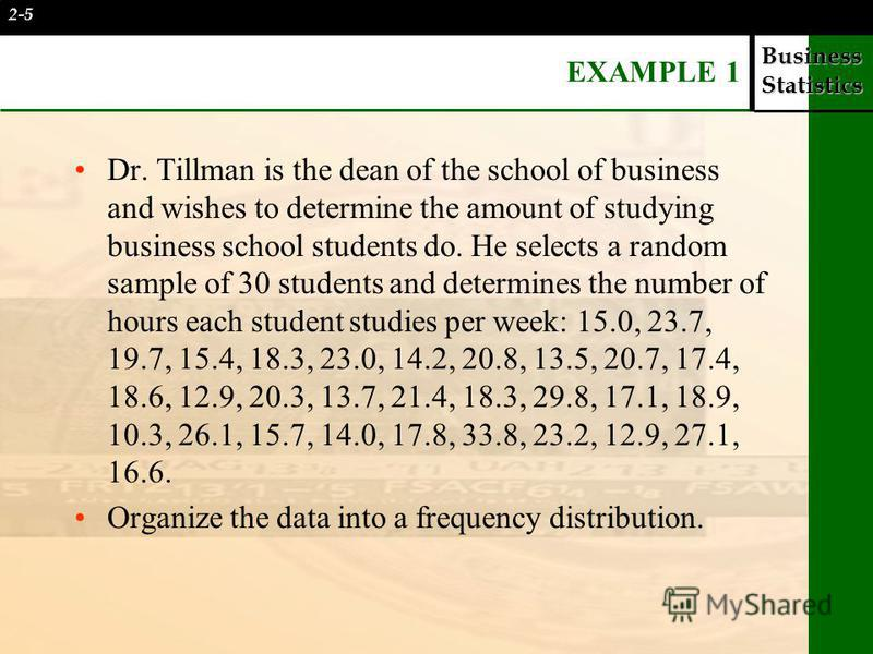 Business Statistics EXAMPLE 1 Dr. Tillman is the dean of the school of business and wishes to determine the amount of studying business school students do. He selects a random sample of 30 students and determines the number of hours each student stud