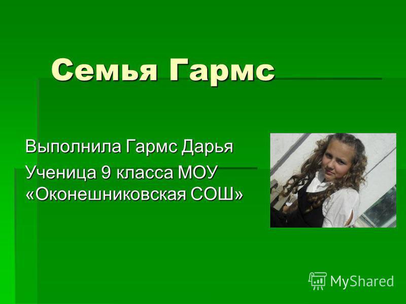 Семья Гармс Выполнила Гармс Дарья Ученица 9 класса МОУ «Оконешниковская СОШ»