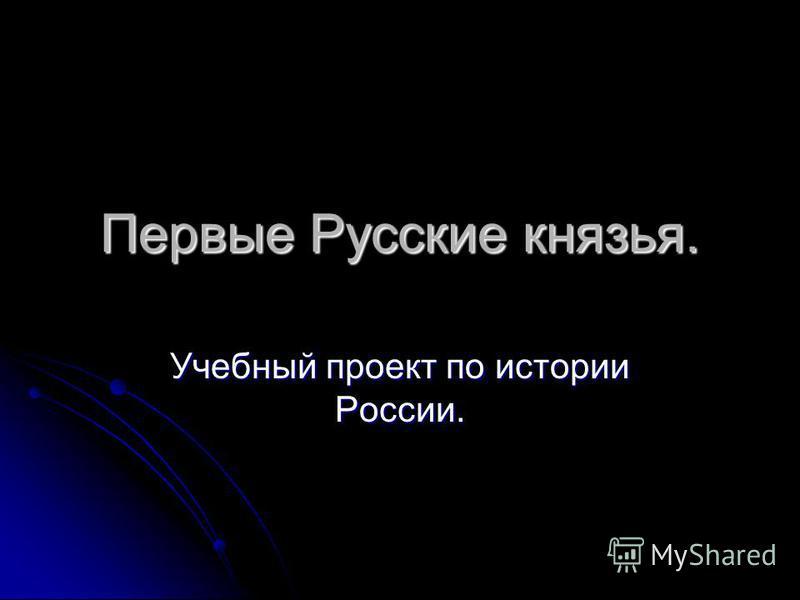 Первые Русские князья. Учебный проект по истории России.