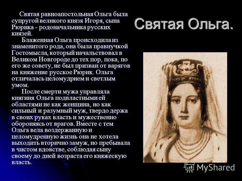 Святая Ольга. Святая равноапостольная Ольга была супругой великого князя Игоря, сына Рюрика - родоначальника русских князей. Блаженная Ольга происходила из знаменитого рода, она была правнучкой Гостомысла, который начальствовал в Великом Новгороде до