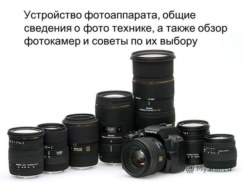 Устройство фотоаппарата, общие сведения о фото технике, а также обзор фотокамер и советы по их выбору