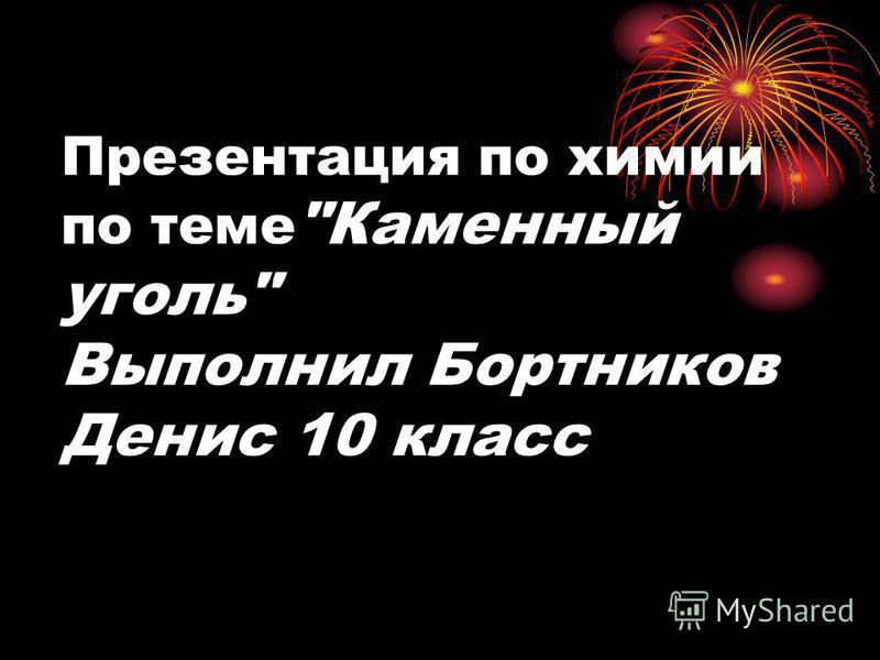 Презентация по химии по теме Каменный уголь Выполнил Бортников Денис 10 класс