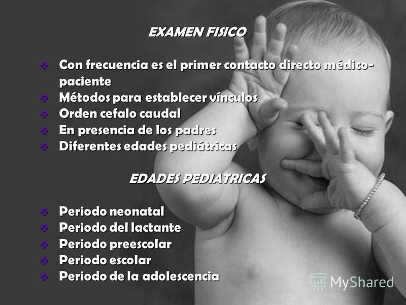 EXAMEN FISICO Con frecuencia es el primer contacto directo médico- paciente Con frecuencia es el primer contacto directo médico- paciente Métodos para establecer vínculos Métodos para establecer vínculos Orden cefalo caudal Orden cefalo caudal En pre