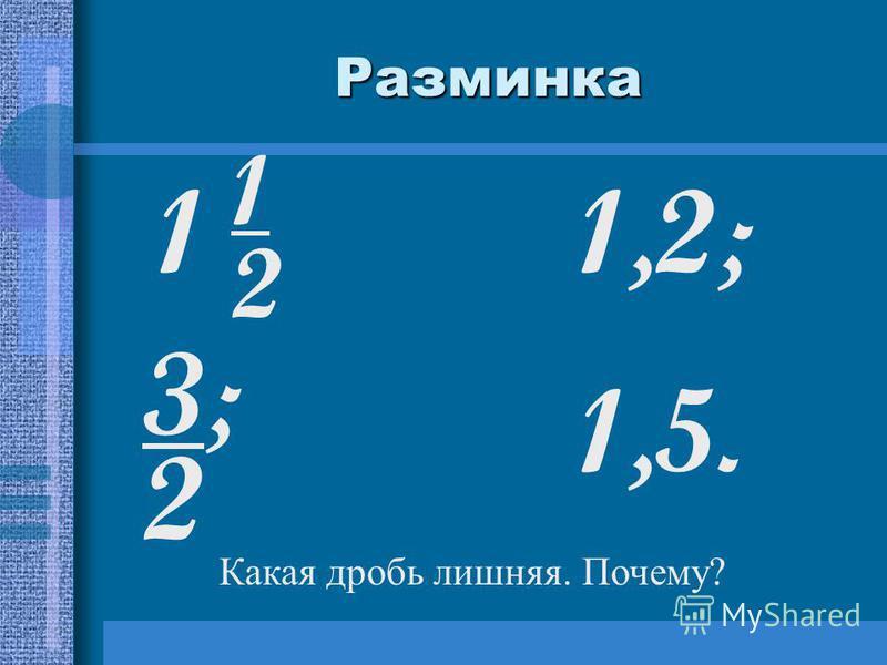 Разминка 11,2; 3;23;2 1,5. 1212 Какая дробь лишняя. Почему?