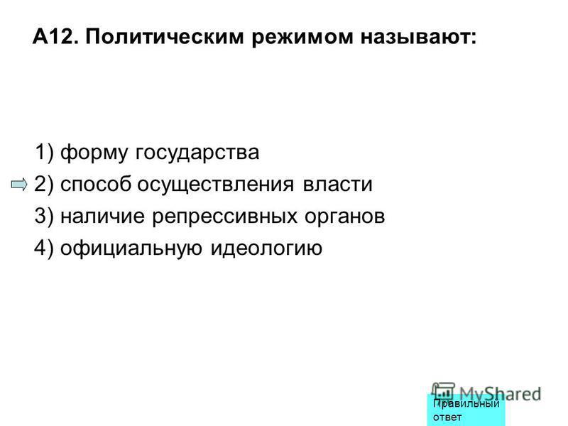 А12. Политическим режимом называют: 1) форму государства 2) способ осуществления власти 3) наличие репрессивных органов 4) официальную идеологию Правильный ответ