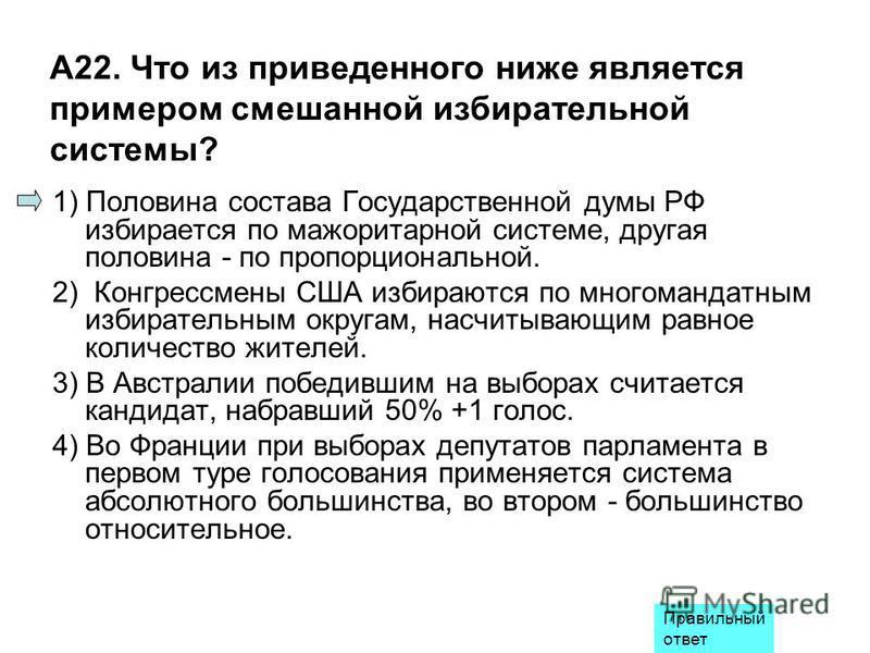 А22. Что из приведенного ниже является примером смешанной избирательной системы? 1) Половина состава Государственной думы РФ избирается по мажоритарной системе, другая половина - по пропорциональной. 2) Конгрессмены США избираются по многомандатным и