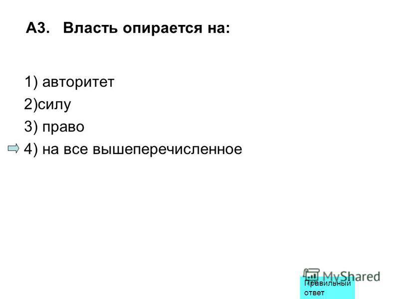 A3. Власть опирается на: 1) авторитет 2)силу 3) право 4) на все вышеперечисленное Правильный ответ