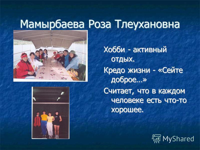 Мамырбаева Роза Тлеухановна Хобби - активный отдых. Кредо жизни - «Сейте доброе…» Считает, что в каждом человеке есть что-то хорошее.
