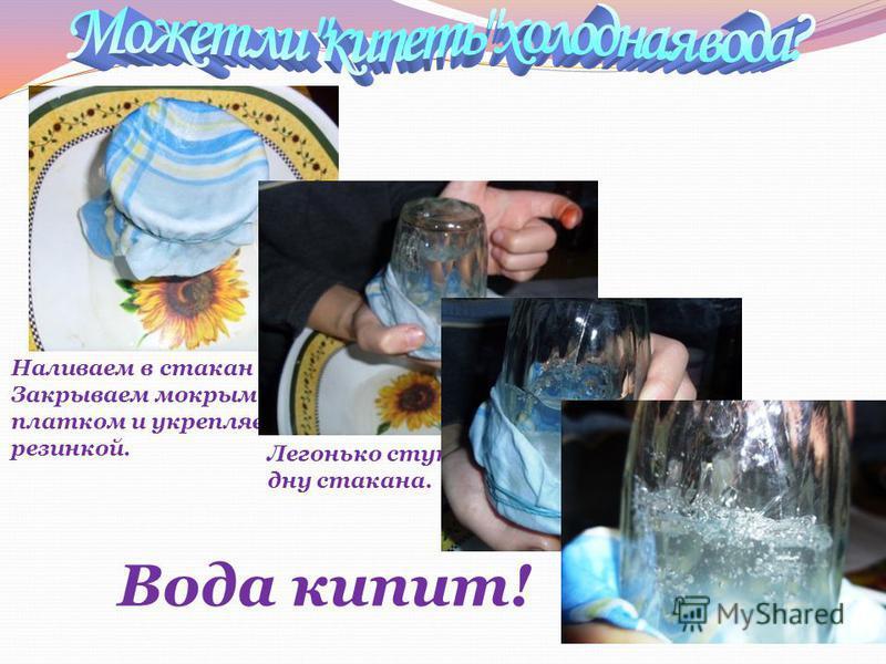 Наливаем в стакан воду. Закрываем мокрым платком и укрепляем резинкой. Легонько стукаем по дну стакана. Вода кипит!