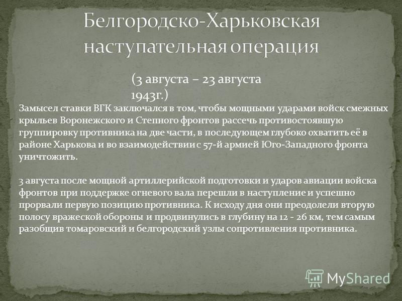 (3 августа – 23 августа 1943 г.) Замысел ставки ВГК заключался в том, чтобы мощными ударами войск смежных крыльев Воронежского и Степного фронтов рассечь противостоявшую группировку противника на две части, в последующем глубоко охватить её в районе