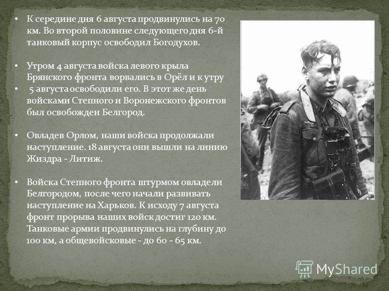 К середине дня 6 августа продвинулись на 70 км. Во второй половине следующего дня 6-й танковый корпус освободил Богодухов. Утром 4 августа войска левого крыла Брянского фронта ворвались в Орёл и к утру 5 августа освободили его. В этот же день войскам