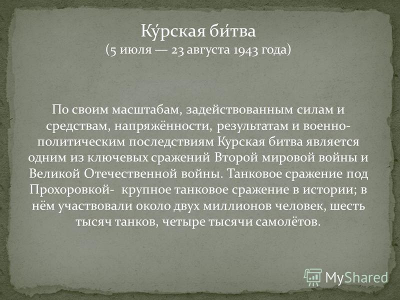 Ку́русская би́тва (5 июля 23 августа 1943 года) По своим масштабам, задействованным силам и средствам, напряжённости, результатам и военно- политическим последствиям Курусская битва является одним из ключевых сражений Второй мировой войны и Великой О