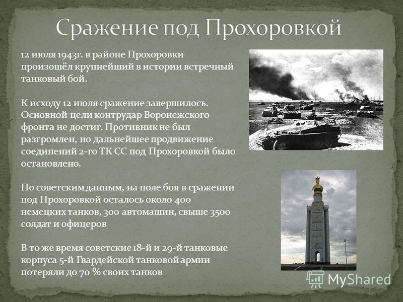 12 июля 1943 г. в районе Прохоровки произошёл крупнейший в истории встречный танковый бой. К исходу 12 июля сражение завершилось. Основной цели контрудар Воронежского фронта не достиг. Противник не был разгромлен, но дальнейшее продвижение соединений
