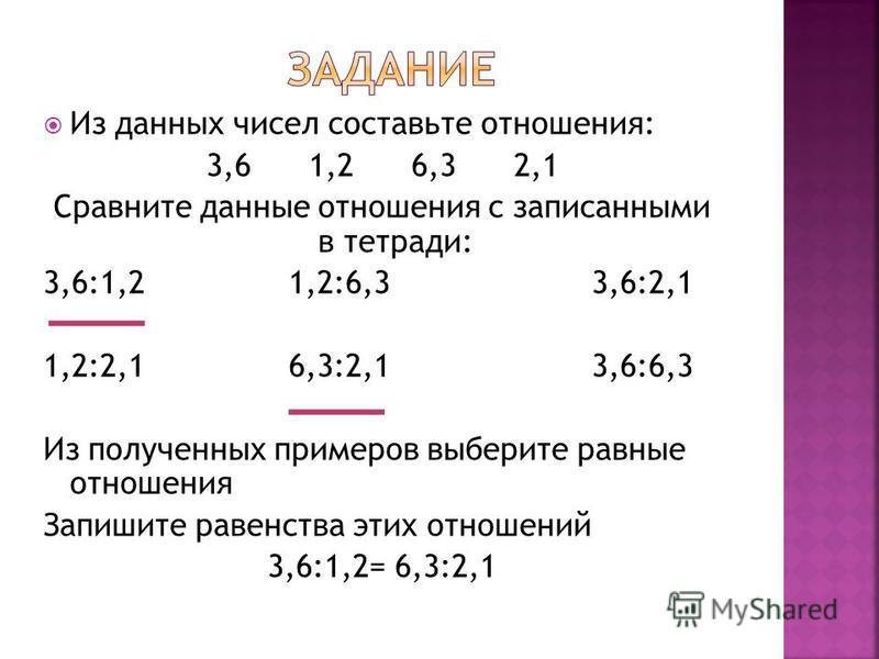 Из данных чисел составьте отношения: 3,6 1,2 6,3 2,1 Сравните данные отношения с записанными в тетради: 3,6:1,2 1,2:6,3 3,6:2,1 1,2:2,1 6,3:2,1 3,6:6,3 Из полученных примеров выберите равные отношения Запишите равенства этих отношений 3,6:1,2= 6,3:2,