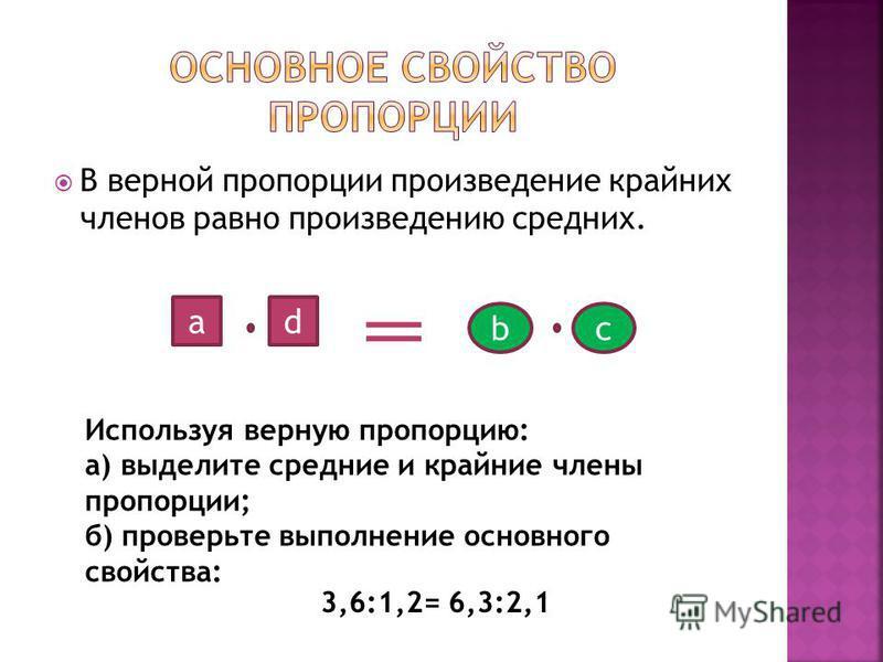 В верной пропорции произведение крайних членов равно произведению средних. c a b d 3,6:1,2= 6,3:2,1 Используя верную пропорцию: а) выделите средние и крайние члены пропорции; б) проверьте выполнение основного свойства: