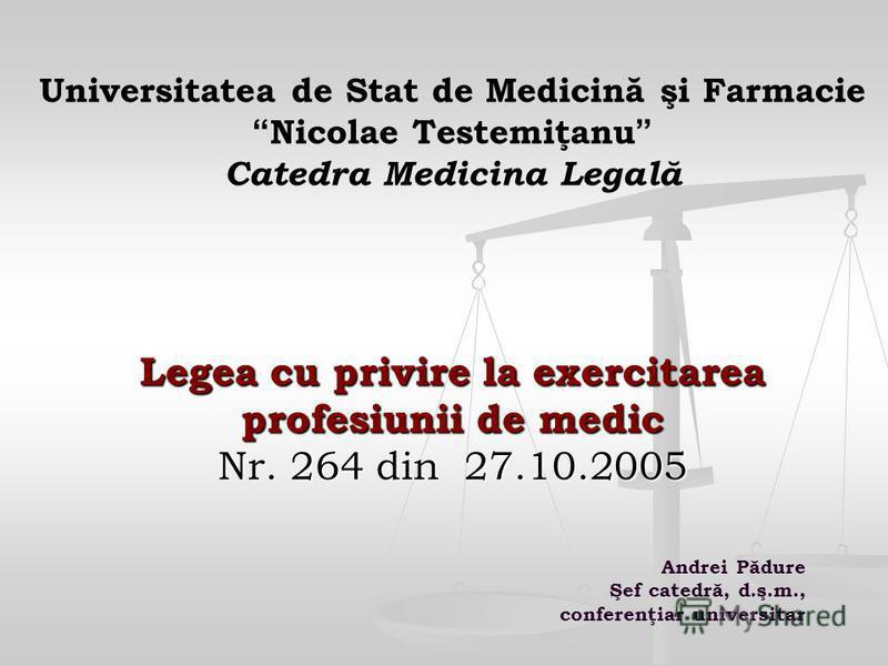 Legea cu privire la exercitarea profesiunii de medic Nr. 264 din 27.10.2005 Universitatea de Stat de Medicină şi Farmacie Nicolae Testemiţanu Catedra Medicina Legală Legea cu privire la exercitarea profesiunii de medic Nr. 264 din 27.10.2005 Andrei P
