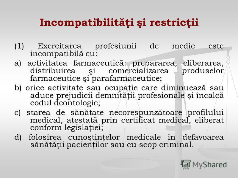 Incompatibilităţi şi restricţii (1) Exercitarea profesiunii de medic este incompatibilă cu: a) activitatea farmaceutică: prepararea, eliberarea, distribuirea şi comercializarea produselor farmaceutice şi parafarmaceutice; b) orice activitate sau ocup