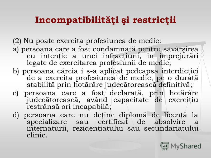 Incompatibilităţi şi restricţii (2) Nu poate exercita profesiunea de medic: a) persoana care a fost condamnată pentru săvârşirea cu intenţie a unei infracţiuni, în împrejurări legate de exercitarea profesiunii de medic; b) persoana căreia i s-a aplic