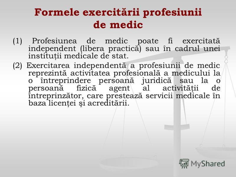 Formele exercitării profesiunii de medic (1) Profesiunea de medic poate fi exercitată independent (libera practică) sau în cadrul unei instituţii medicale de stat. (2) Exercitarea independentă a profesiunii de medic reprezintă activitatea profesional