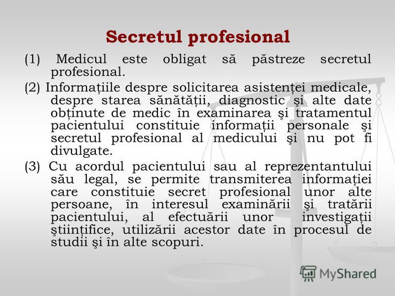 Secretul profesional (1) Medicul este obligat să păstreze secretul profesional. (2) Informaţiile despre solicitarea asistenţei medicale, despre starea sănătăţii, diagnostic şi alte date obţinute de medic în examinarea şi tratamentul pacientului const