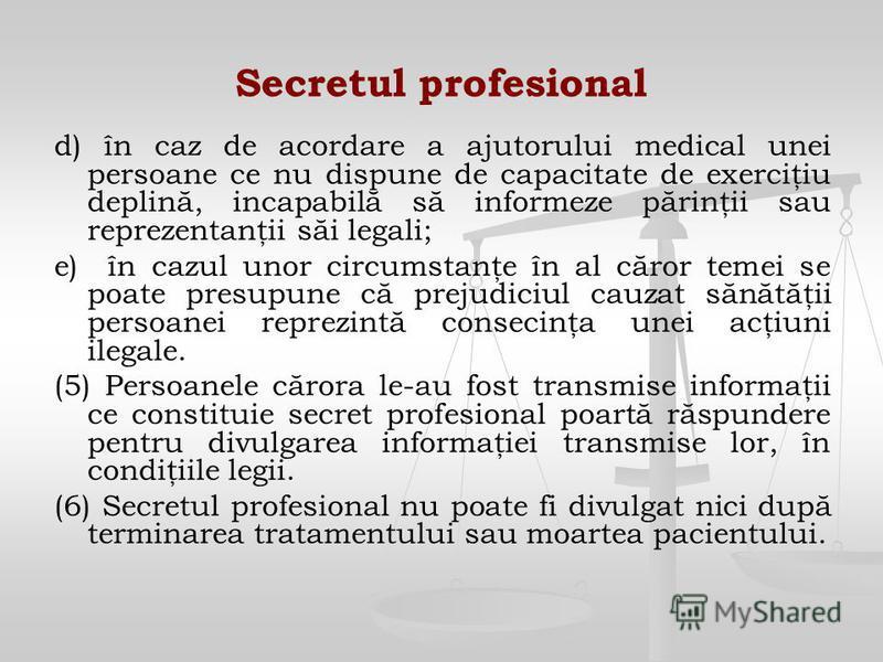 Secretul profesional d) în caz de acordare a ajutorului medical unei persoane ce nu dispune de capacitate de exerciţiu deplină, incapabilă să informeze părinţii sau reprezentanţii săi legali; e) în cazul unor circumstanţe în al căror temei se poate p