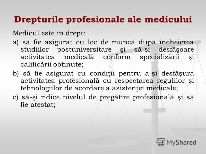 Drepturile profesionale ale medicului Medicul este în drept: a) să fie asigurat cu loc de muncă după încheierea studiilor postuniversitare şi să-şi desfăşoare activitatea medicală conform specializării şi calificării obţinute; b) să fie asigurat cu c