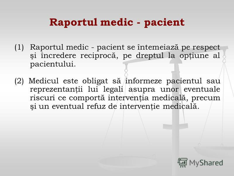 Raportul medic - pacient (1) (1)Raportul medic - pacient se întemeiază pe respect şi încredere reciprocă, pe dreptul la opţiune al pacientului. (2) Medicul este obligat să informeze pacientul sau reprezentanţii lui legali asupra unor eventuale riscur
